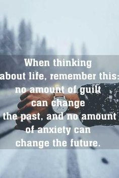 "Quote : ""When you think about life, remember this; no amount of guilt can change the past, and no amount of anxiety can change the future."""