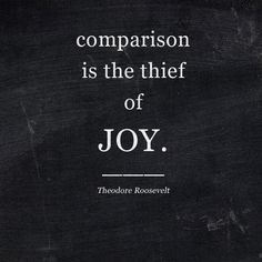Comparison is the theif of joy. - Theodore Roosevelt