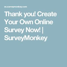 Thank you! Create Your Own Online Survey Now! | SurveyMonkey