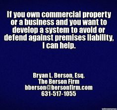 If you own commercial property or a business and you want to develop a system to prevent or defend against premises liability, I can help. - Bryan L. Berson, Esq., bberson@bersonfirm.com