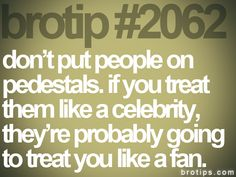 brotip #2062 don't put people on   pedestals. if you treat them like a celebrity, they're probably going to treat you like a fan.