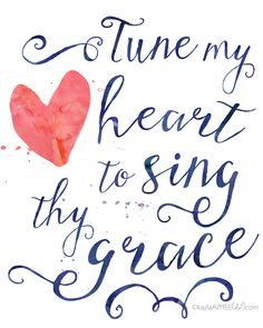 Free Printable Quote of my favorite hymn - Tune My Heart To Sing Thy Grace