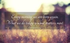 Every morning we are born again. What we do today is what matters most. Inspirational quotes on PictureQuotes.com.