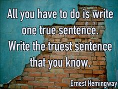 """All you have to do is write one true sentence. Write the trust sentence that you know."" -Ernest Hemingway."