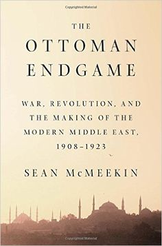 The Ottoman Endgame: War, Revolution, and the Making of the Modern Middle East, 1908 - 1923: Sean Mcmeekin: 9781594205323: Amazon.com: Books