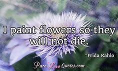 I paint flowers so they will not die. #purelovequotes