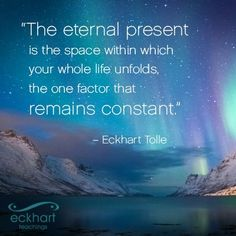 """The eternal present is the space within which your whole life unfolds, the one factor that remains constant."""" - Eckhart Tolle"""
