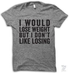 I would lose weight but I don't like losing!