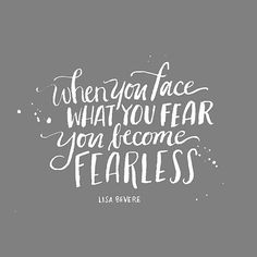 When you face what you fear you become fearless.