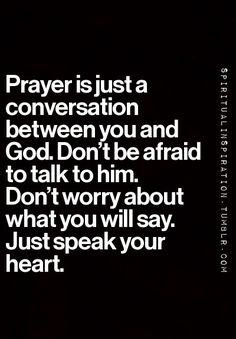 Prayer is just a conversation between you and God. Don't worry about what you will say. Just speak your heart.