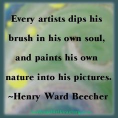 Every artists dips his brush in his own soul, and paints his own nature into his pictures - Henry Ward Beecher