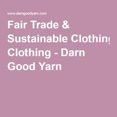 Fair Trade & Sustainable Clothing - Darn Good Yarn
