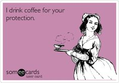 """""""I drink coffee for your protection."""" #giggling"""