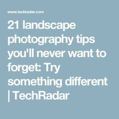 21 landscape photography tips you'll never want to forget: Try something different | TechRadar