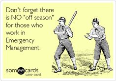 Don't forget there is NO 'off season' for those who work in Emergency Management.