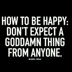 How to be happy? Don't expect anything from anyone.