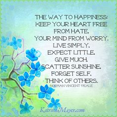 The way to happiness: Keep your heart free from hate, your mind from worry. Live simply, expect little, give much. Scatter sunshine, forget self, think of others. Norman Vincent Peale