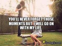 You'll Never ForgetThose Moments But I Will Go On With My Life.