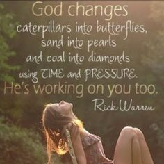 """God changes caterpillars into butterflies, sand into pearls and coal into diamonds by using time and pressure. He is working on you too."" ~ Rick Warren"