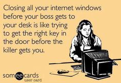 Closing all your internet windows before your boss gets to your desk is like trying to get the right key in the door before the killer gets you. HAHA!