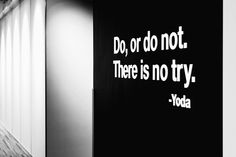Do, or do not. There is no try.