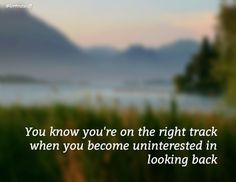 You know you're on the right track when you become uninterested in looking back / @Lorri Turner Turner Turner Ratzlaff