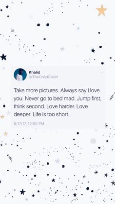 """Take more pictures. Always say I love you. Never go to bed mad. Jump first, think second. Life is too short"" - Khalid Frases Do Twitter, Twitter Quotes, Twitter Twitter, Tweet Quotes, Mood Quotes, Wall Quotes, Quotes Motivation, Cute Quotes, Happy Quotes"