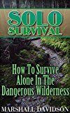 Free Kindle Book -   Solo Survival: How To Survive Alone In The Dangerous Wilderness