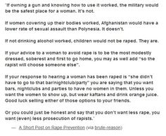"""""""If owning a gun and knowing how to use it worked, the military would be the safest place for a woman. It's not. If women covering up their bodies worked, Afghanistan would have a lower rate of sexual assault than Polynesia. It doesn't.--"""" READ MORE: http://hoydenabouttown.com/20130325.13205/a-short-post-on-rape-prevention/"""