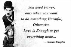 You need power, only when you want to do something harmful, otherwise Love is enough to get everything done. ~Charlie Chaplin
