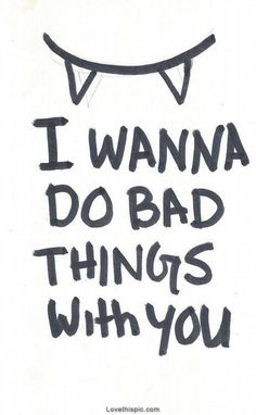 I Wanna Do Bad Things With You Pictures, Photos, and Images for Facebook, Tumblr, Pinterest, and Twitter