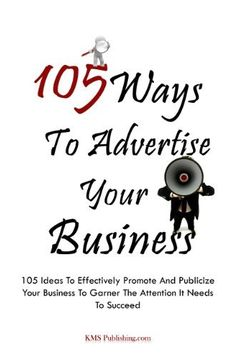 105 Ways To Advertise Your Business: 105 Small Business Marketing Ideas To Effectively Promote And Publicize Your Business To Garner The Attention It Needs To Succeed by KMS Publishing.com. $3.99. 96 pages