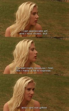 I can appreciate art and I love music, but.. Its sad really because I feel like i have a lot to express... and I am not gifted. VICKY CRISTINA BARCELONA