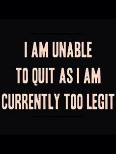'I Am Unable to Quit, as I Am Currently Too Legit', Ha! If you're Old, you get it! (MC Hammer)