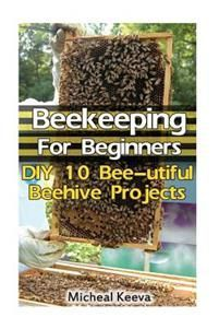 Beekeeping for Beginners: DIY 10 Bee-Utiful Beehive Projects: (Beekeeping for Dummies, Honey Bee, Apiculture)
