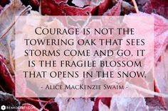 Courage is not the towering oak that sees storms come and go. It is the fragile blossom that opens in the snow. - Alice MacKenzie Swaim