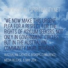 The Australian Catholic Bishops Conference has denounced asylum policies as 'institutionalised cruelty' and pleads with government and the Australian community to respect the rights of asylum seekers. #CSTQuote from www.social-spirituality.net