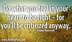 "Quote: ""Do what you feel in your heart to be right - for you'll be criticizedanyway.""  www.HealthyPlace.com"