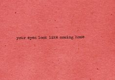 Your eyes look like coming home - Everything has Changed - Taylor Swift.