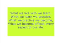What we live with we learn. What we learn we practice, What we practice we become, What we become affects every aspect of our life.