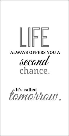 Life Always Offers You a Second Chance... It's Called Tomorrow ~ Http://www.onsuttonplace.com/2014/01/quotes-about-life-free-printables