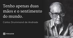Tenho apenas duas mãos e o sentimento do mundo. — Carlos Drummond de Andrade