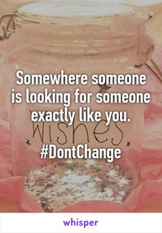 Somewhere someone is looking for someone exactly like you.  #DontChange