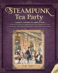Steampunk Tea Party: From Cakes & Toffees to Jams & Teas - 30 Neo-Victorian Steampunk Recipes from Far-Flung Gala...