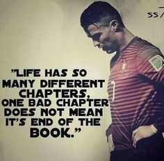 """Life has so many different chapters. One bad chapter does not mean it's the end of the book."" - Cristiano Ronaldo"