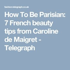 How To Be Parisian: 7 French beauty tips from Caroline de Maigret - Telegraph
