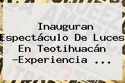 http://tecnoautos.com/wp-content/uploads/imagenes/tendencias/thumbs/inauguran-espectaculo-de-luces-en-teotihuacan-experiencia.jpg teotihuacan. Inauguran espectáculo de luces en Teotihuacán ?Experiencia ..., Enlaces, Imágenes, Videos y Tweets - http://tecnoautos.com/actualidad/teotihuacan-inauguran-espectaculo-de-luces-en-teotihuacan-experiencia/