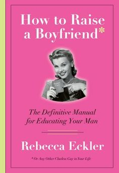 how to raise a boyfriend: the definitive manual for educating your man - rebecca eckler #REBECCA #ECKLER #REBECCAECKLER #PSYCHOLOGY
