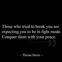 Those who tried to break you are expecting you to be in fight mode. Conquer them with your peace - Thema Davis