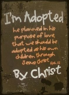 I'm adopted. He planned in His purpose of love, that we should be adopted as His own children through Jesus Christ.  Ephesians 1:5 By Christ